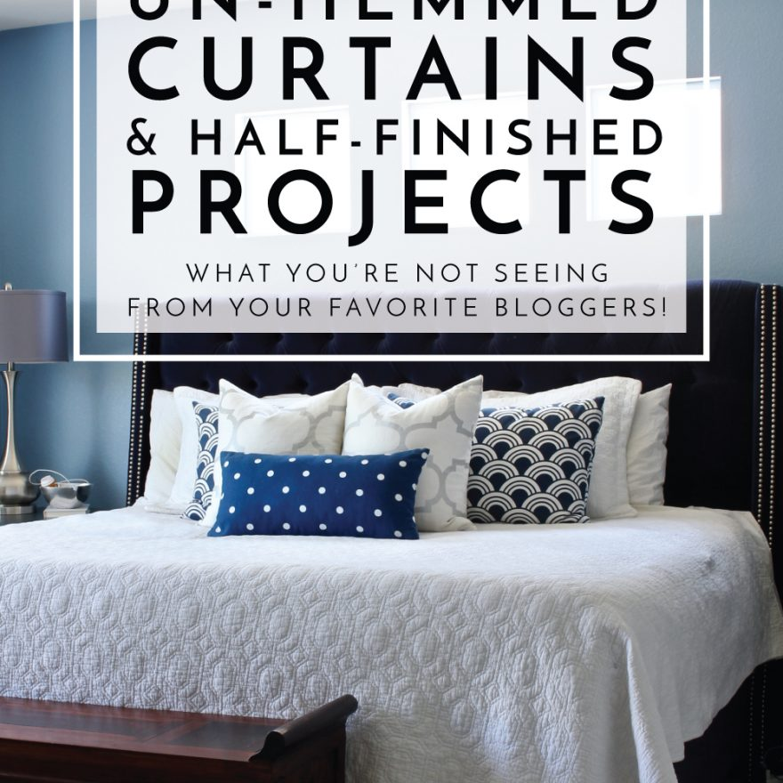 Un-Hemmed Curtains and Unfinished Projects | What You're Not Seeing From Your Favorite Bloggers